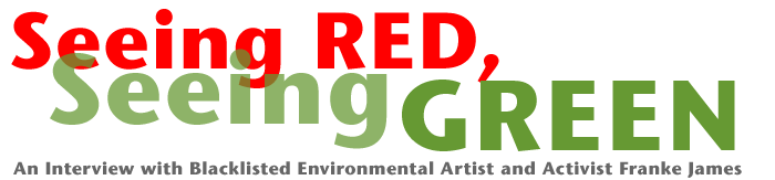 Seeing Red, Seeing Green: An Interview with Black-Listed Environmental Artist and Activist Franke James
