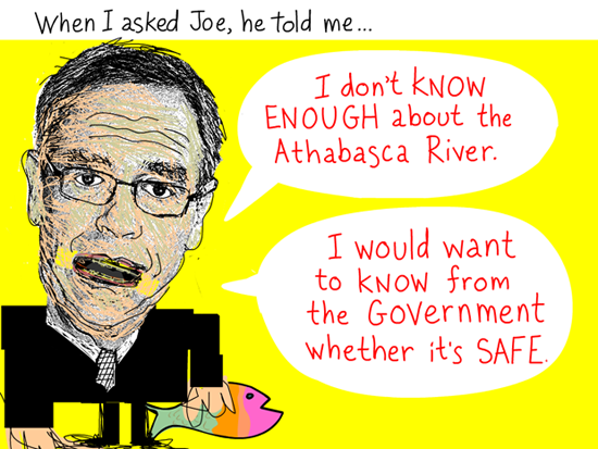 When I asked Joe, he told me, 'I do not know enough about the Athabasca River. I would want to know from the government whether it is safe to do that.' Quote from March 3, 2012 meeting, Joe Oliver illustration by Franke James
