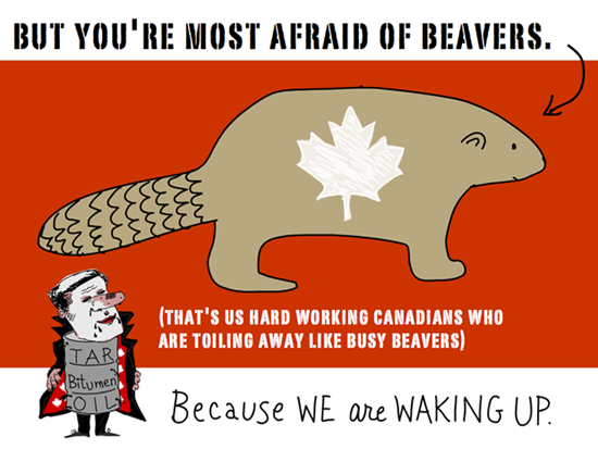 But youre most afraid of beavers. (that's us hard working Canadians who are toiling away like busy beavers). Because we are waking up... Harper Dirty Oil and Busy beaver illustration by Franke James