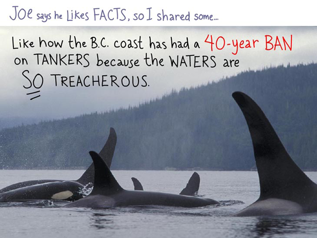 Joe says he likes facts, so I shared some facts with him --- like how the B.C. coastline has had a 40 year ban on tankers because the waters are so treacherous; writing and type-illustration by Franke James, photo by Ian McAllister, Pacific Wild