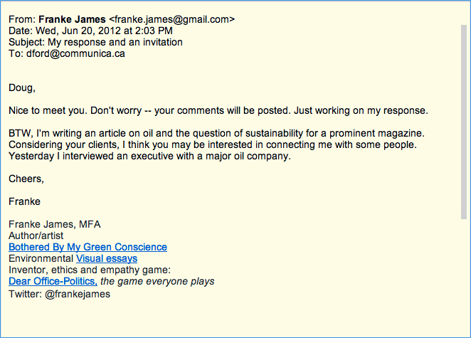 From: Franke James Date: Wed, Jun 20, 2012 at 2:03 PM Subject: My response and an invitation To: Doug Ford, Principal and Senior Consultant, Communica.ca Doug, Nice to meet you. Don't worry -- your comments will be posted. Just working on my response. BTW, I'm writing an article on oil and the question of sustainability for a prominent magazine. Considering your clients, I think you may be interested in connecting me with some people. Yesterday I interviewed an executive with a major oil company. Cheers, Franke, Franke James, MFA, Bothered By My Green Conscience