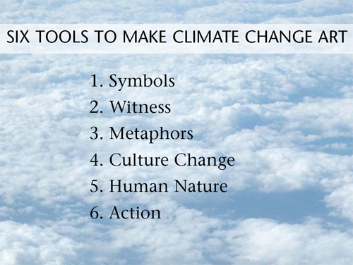 1. SYMBOLS: How to show climate change when you can't see it 2. METAPHORS MAKE THINGS STICK: Give old phrases new meaning 3. WITNESS: How do you help the viewer see what you see? 4. CULTURE CHANGE: What will we lose? 5. HUMAN NATURE: Can you touch a nerve? 6. ACTION: Do something green and record it
