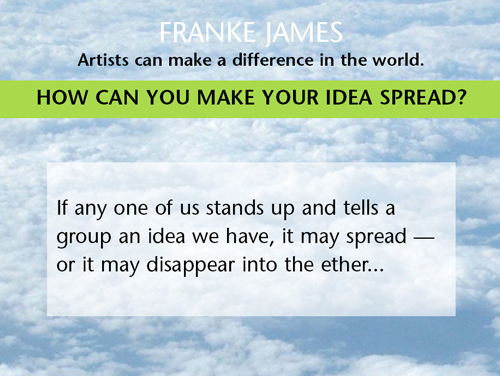 Artists can make a difference in the world. Think of this: If any one of us stands up and tells a group an idea we have, it may spread or it may disappear into the ether.