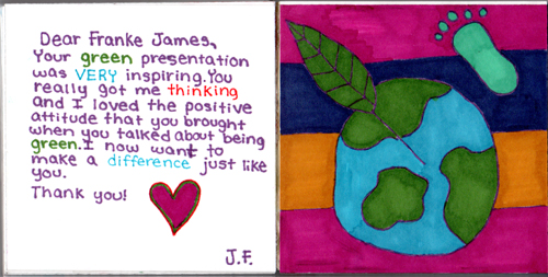 Dear Franke James, Your green presentation was VERY inspiring. You really got me thinking and I loved the positive attitude that you brought when you talked about being green. I now want to make a difference just like you. Thank you! J.F.