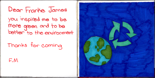 Dear Franke James, You inspired me to be more green and to be better to the environment. Thanks for coming! F.M.