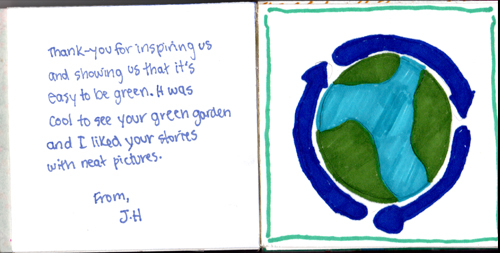 Thank you for inspiring us and showing us that it's easy to be green. It was cool to see your green garden and I liked your stories with neat pictures. From J.H.