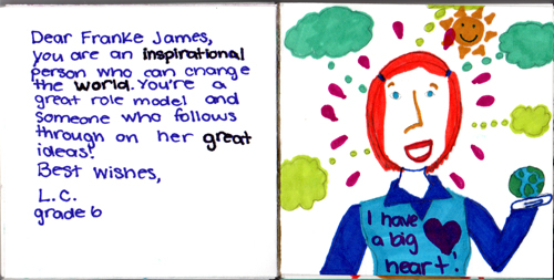Dear Franke James, You are an inspirational person who can change the world. You're a great role model and someone who follows through on her great ideas. Best wishes, L.C. Grade Six