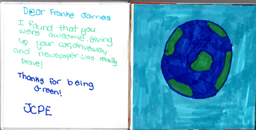 Dear Franke James, I found that you were awesome. Giving up your car, driveway and newspaper was really brave! Thanks for being Green! JCPE