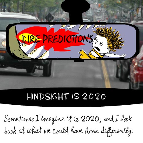 Sometimes I imagine it is 2020 and I look back and wonder what we could have done differently...