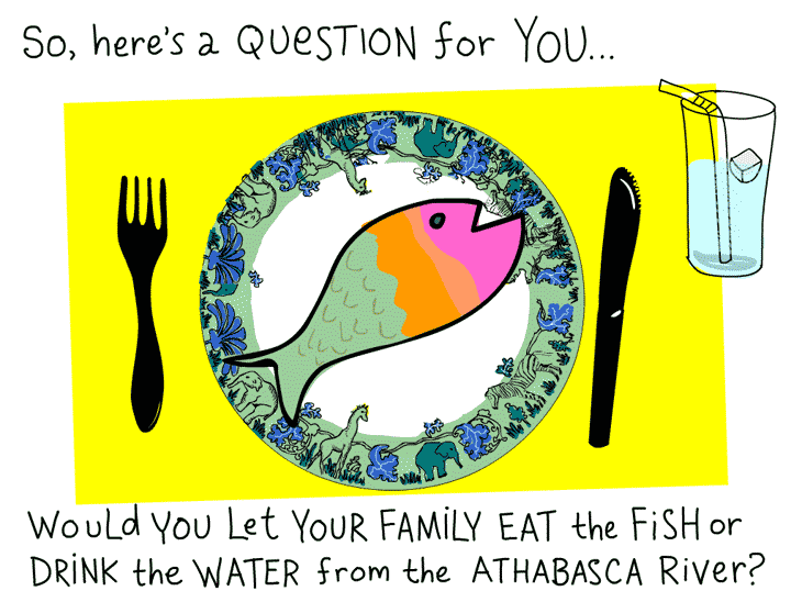 So, here's a question for you... Would you let your family eat the fish or drink the water from the Athabasca River? Illustration by Franke James