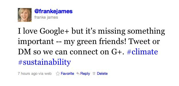 I love Google+ but it's missing something important -- my green friends! Tweet or DM so we can connect on G+. #climate #sustainability
