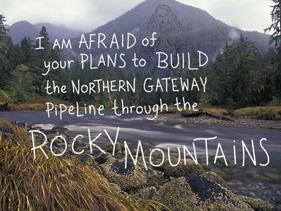 I am afraid of your plans to build the Enbridge Northern Gateway Pipeline through the Rocky Mountains, writing and type-illustration by Franke James, photo by Ian McAllister, Pacific Wild