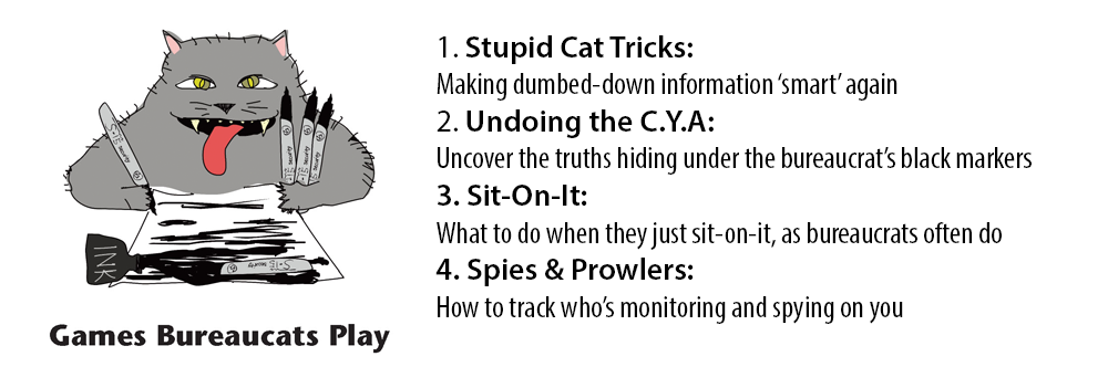 1. Stupid Cat Tricks: Making dumbed-down information 'smart' again<br /><br /> 2. Undoing the C.Y.A: Uncover the truths hiding under the bureaucrat's black markers<br /><br /> 3. Sit-On-It: What to do when they just sit-on-it, as bureaucrats often do<br /><br /> 4. Spies & Prowlers: How to track who's monitoring and spying on you
