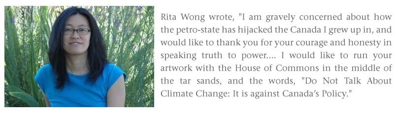 Rita Wong_quote: I am gravely concerned about how the petro-state has hijacked the Canada I grew up in, and would like to thank you for your courage and honesty in speaking truth to power. I would like to run your artwork with the House of Commons in the middle of the tar sands, and the words Do Not Talk about Climate Change - it is against Canada's policy
