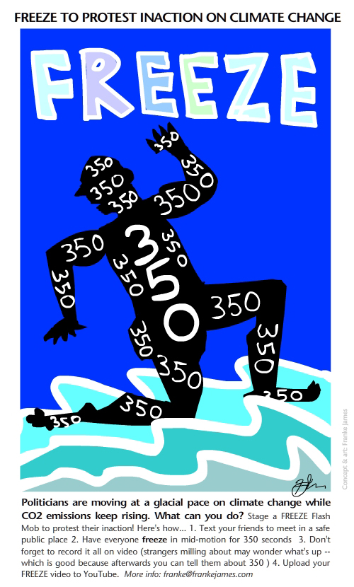 Freeze 350 illustration by Franke James; Text: Politicians are moving at a glacial pace on climate change while CO2 emissions keep rising. What can you do? Stage a FREEZE Flash Mob to protest their inaction! Here's how... 1. Text your friends to meet in a safe public place 2. Have everyone freeze in mid-motion for 350 seconds  3. Don't forget to record it all on video (strangers milling about may wonder what's up -- which is good because afterwards you can tell them about 350 ) 4. Upload your FREEZE video to YouTube.  More info: franke@frankejames.com